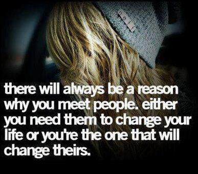 There will always be a reason why you meet people. Either you need them to change your life or you're the one that will change theirs