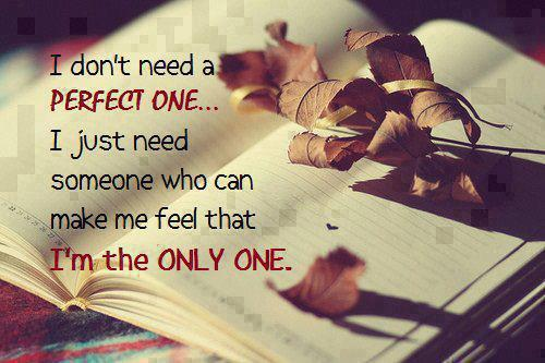 I don't need a perfect one...I just need someone who can make me feel that I'm the ONLY ONE.
