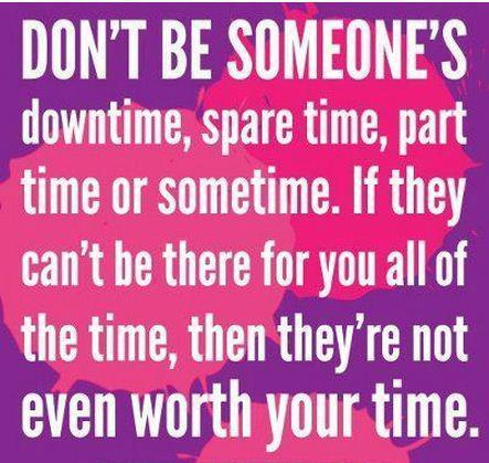 Don't be someone's downtime, spare time, part time or sometime. If they can't be there for you all of the time, then they're not even worth your time.
