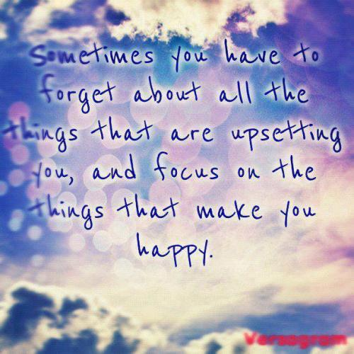 Sometimes you have to forget about all the things that are upsetting you, and focus on things that makes you happy.