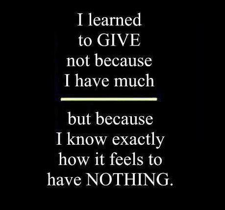 I learned to give not because I have much...But because I know exactly how it feels to have nothing.