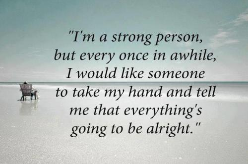 I am a strong person, but once in awhile I would like someone to take my hand and tell me that everything's gonna be alright.