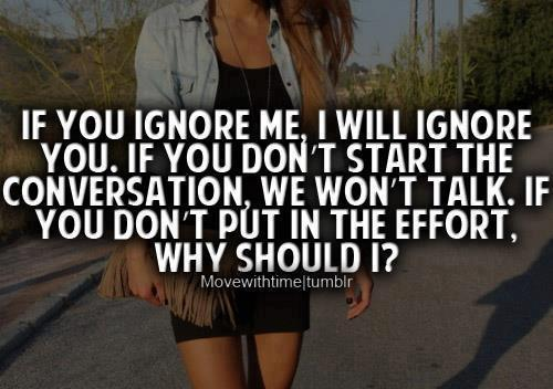 If you ignore me, I will ignore you, if you don't start the conversation, we won't talk. If you don't put in the efforts then why should I?