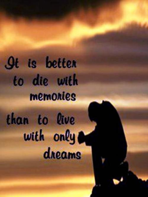 Its better to die with memories than to live with dreams.