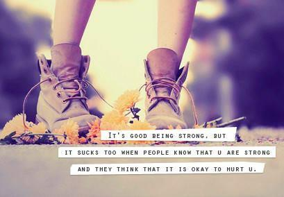 Its good to be strong but it sucks too when people know that you are and they think that its OK to HURT you.
