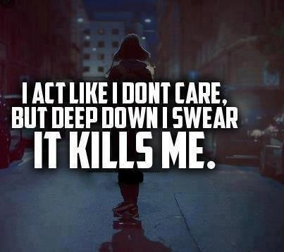 I act like I don't care, but deep down I swear IT KILLS me.