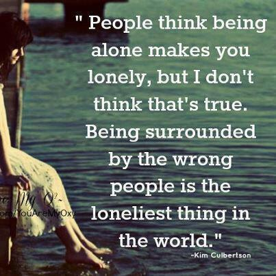 People think being alone makes you LONELY, But I don't think thats true. Being surrounded by wrong people is the loneliest thing in World