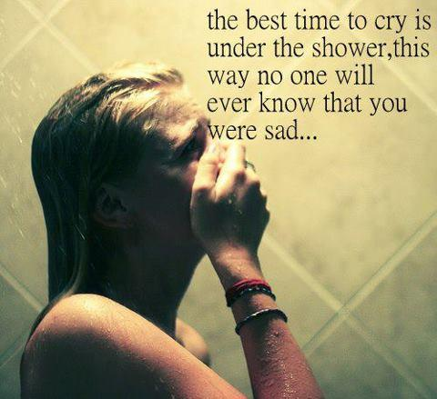 The best time to CRY is under the SHOWER, this way no one will ever know that you were SAD.