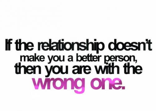 If the relationship doesn't make you a better person then you are with wrong one.