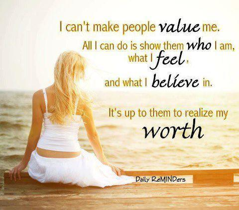 Can't make people value me. Its up to them to realize my worth.