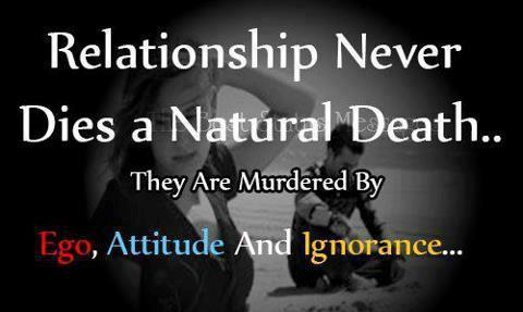 Relationship never dies a natural death...They are murdered by EGO, ATTITUDE and IGNORANCE.