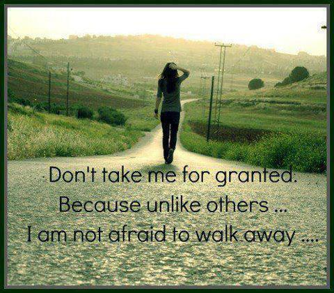 Don't take me for granted...Because unlike others I am not afraid to walk away.
