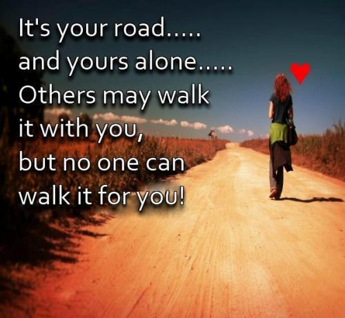 Its Your Road and you are alone..Others may walk it with you but no one can walk it for you.