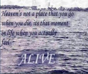 Heaven is not the place that you go when you DIE, its that moment in LIFE you actually feel ALIVE.