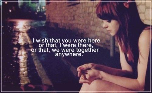 I wish you were here or I would be there or we were together anywhere.