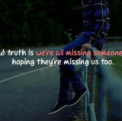 The truth is we all miss someone thinking they too are missing us.