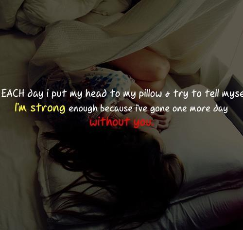 I am strong as I have gone through one more day without you.
