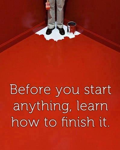 before you start anything...learn how to finish it.
