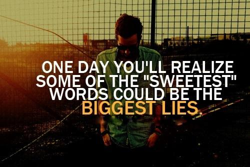 One day you will realize some of the sweetest words could be the BIGGEST LIES.