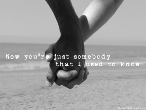 Now you are just somebody that I used to know.