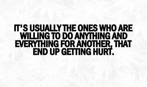 Its usually the ones who are are willing to do anything or everything for others that end up getting hurt.