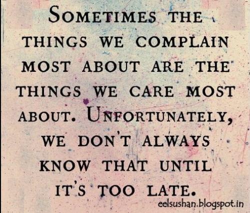 Sometimes the things we complain most about are the things we care most about. Unfortunately we don't know until its too late.