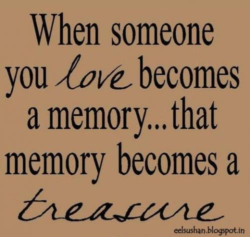 When someone you love becomes a memory.. that memory becomes a treasure