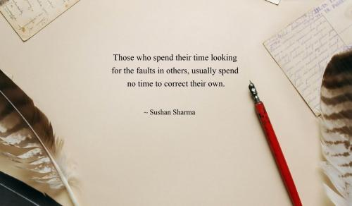 Those who spend their time looking for the faults in others, usually spend no time to correct their own.