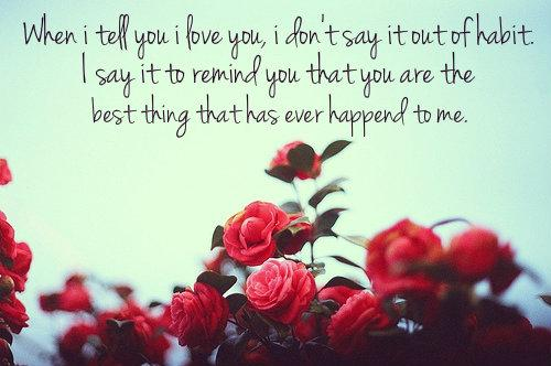 When I tell you I love you, I don't say it out of habit. I say it to remind you that you are the best thing that has ever happend to me.
