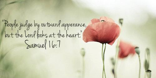People judge by outward apperance, but the Lord looks at the heart. -Samuel 16:7