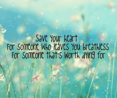 Save your heart for someone who leaves you breathless, for someone that's worth dying for.