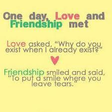 One day, love and friendship met. Love asked, 'Why do you exist when I already exist?' Friendship smiled and said, 'To put a smile where you leave tears.'