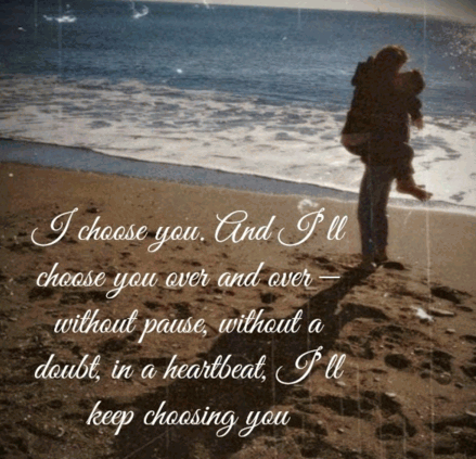 I choose you. And I'll choose you, over and over. Without pause, without a doubt, in a heartbeat, I'll keep choosing you.
