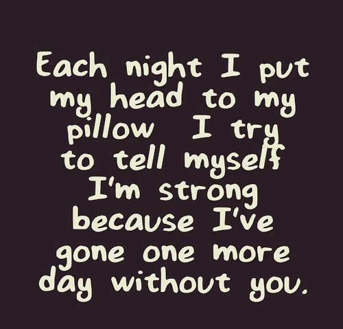 Each time I put my head to my pillow, I try to tell myself I'm strong because I've gone one more day without you