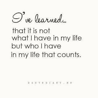 I've learned that, it is not what I have in my life but who I have in my life that counts.