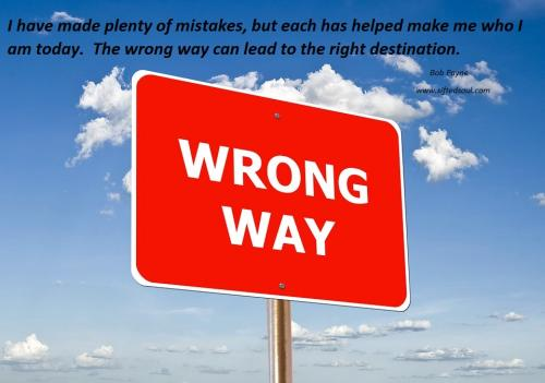 I have made plenty of mistakes, but each has helped make me the person I am today.  The wrong way can lead to the right destination.