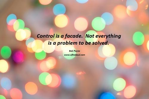 Control is a façade.  Not everything is a problem to be solved.