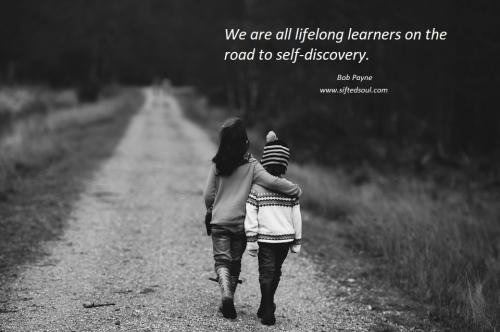 We are all lifelong learners on the road to self discovery.