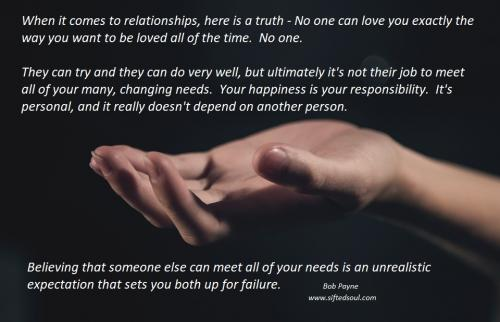 When it comes to relationships, here is a truth - No one can love you the way you want to be loved all of the time.  No one.