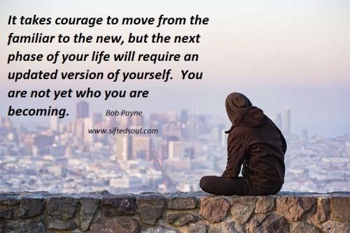 It takes courage to move from the familiar to the new, but the next phase of your life will require an updated version of yourself.  You are not yet who you are becoming.