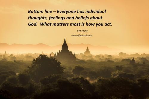 Bottom line - Everyone has individual thoughts, feelings and beliefs about God.  What matters most is how you act.