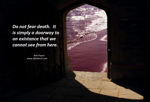 Do not fear death.à It is simply a doorway to an existence that we cannot see from here.