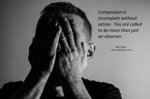 Compassion is incomplete without action.  You are called to be more than just an observer.