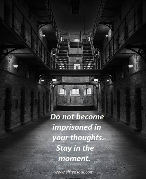 Do not become imprisoned in your thoughts.  Stay in the moment.