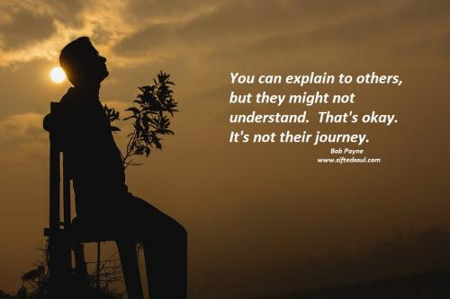 You can explain to others, but they might not understand.  That's okay.  It's not their journey.