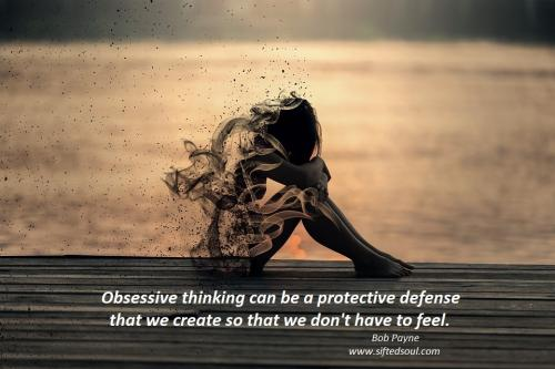 Obsessive thinking can be a protective defense that we create so that we don't have to feel.
