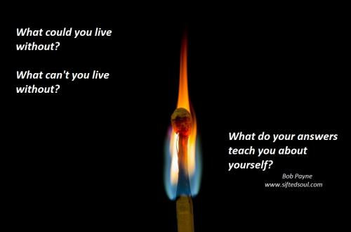 What could you live without?  What can't you live without?  What do your answers teach you about yourself?