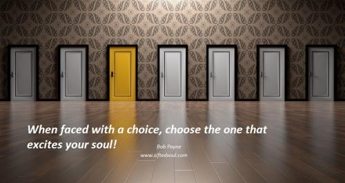 When faced with a choice, choose the one that excites your soul!
