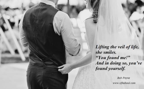 Lifting the veil of life, she smiles. You found me! And in doing so, you've found yourself.