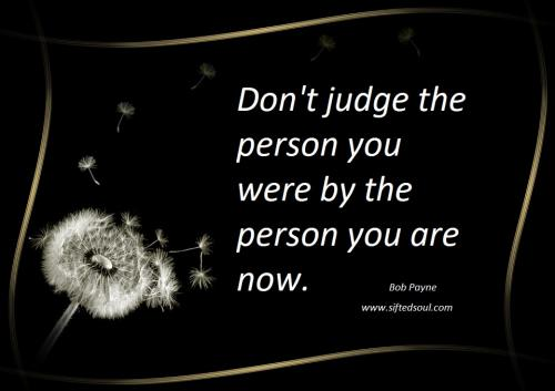 Don't judge the person you were by the person you are now.